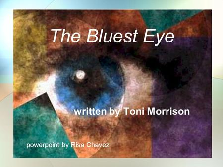 The Bluest Eye written by Toni Morrison powerpoint by Risa Chavez.