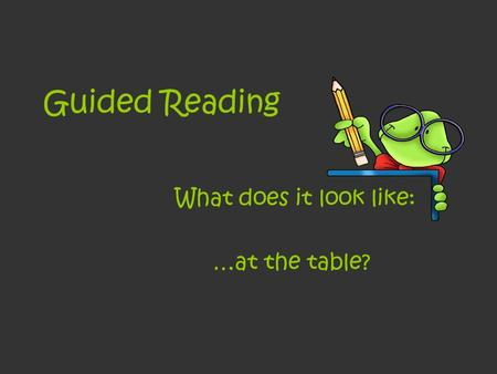 Guided Reading What does it look like: …at the table?