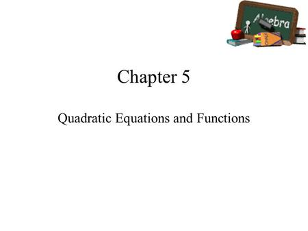 Chapter 5 Quadratic Equations and Functions. In This Chapter You Will … Learn to use quadratic functions to model real-world data. Learn to graph and.
