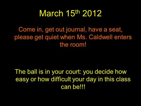 March 15 th 2012 Come in, get out journal, have a seat, please get quiet when Ms. Caldwell enters the room! The ball is in your court: you decide how easy.
