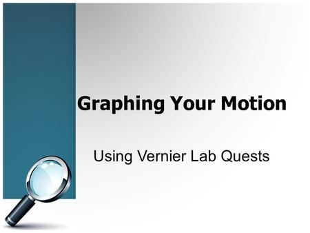 Graphing Your Motion Using Vernier Lab Quests. Objectives In this experiment you will Use a Motion Detector to measure position, velocity and acceleration.