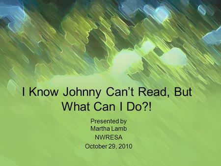 I Know Johnny Cant Read, But What Can I Do?! Presented by Martha Lamb NWRESA October 29, 2010.