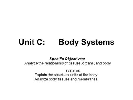 Unit C:Body Systems Specific Objectives: Analyze the relationship of tissues, organs, and body systems. Explain the structural units of the body. Analyze.