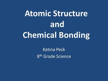 Atomic Structure and Chemical Bonding Katina Peck 8 th Grade Science.