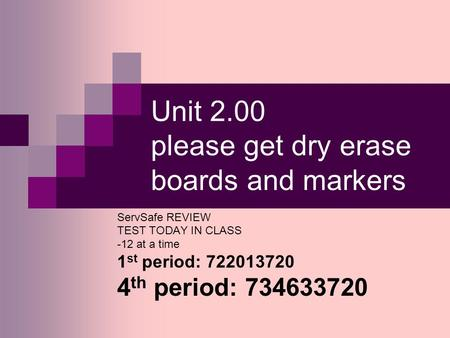 Unit 2.00 please get dry erase boards and markers ServSafe REVIEW TEST TODAY IN CLASS -12 at a time 1 st period: 722013720 4 th period: 734633720.