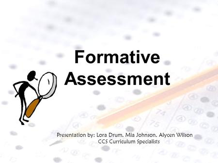 Formative Assessment Presentation by: Lora Drum, Mia Johnson, Alycen Wilson CCS Curriculum Specialists.