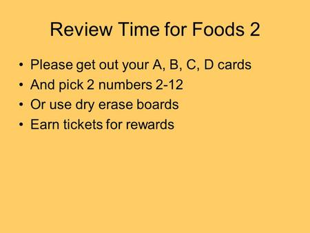 Review Time for Foods 2 Please get out your A, B, C, D cards And pick 2 numbers 2-12 Or use dry erase boards Earn tickets for rewards.