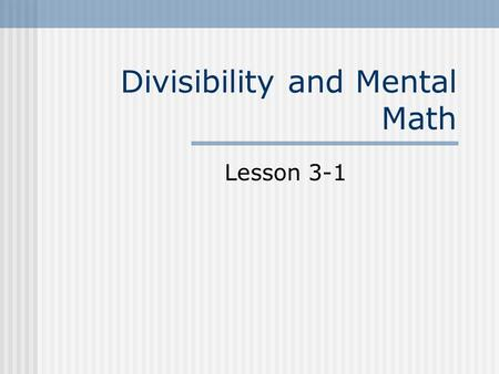 Divisibility and Mental Math Lesson 3-1. Vocabulary A number is divisible by another number if it can be divided into and result in a remainder of 0.