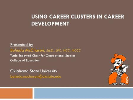 USING CAREER CLUSTERS IN CAREER DEVELOPMENT Presented by Belinda McCharen, Ed.D., LPC, NCC, NCCC Tuttle Endowed Chair for Occupational Studies College.