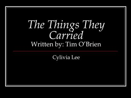 The Things They Carried Written by: Tim OBrien Cylivia Lee.
