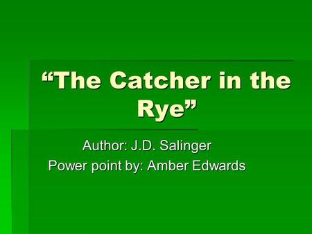 The Catcher in the Rye Author: J.D. Salinger Power point by: Amber Edwards.