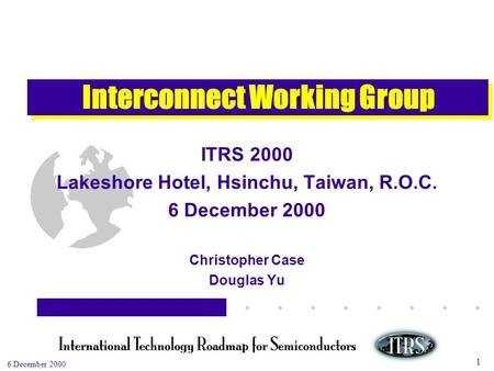 Work in Progress --- Not for Publication 6 December 2000 1 Interconnect Working Group ITRS 2000 Lakeshore Hotel, Hsinchu, Taiwan, R.O.C. 6 December 2000.