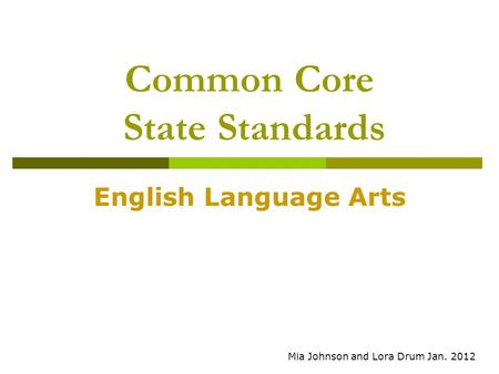 Common Core State Standards English Language Arts Mia Johnson and Lora Drum Jan. 2012.