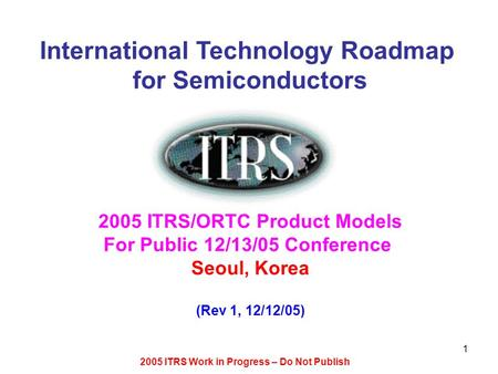 2005 ITRS Work in Progress – Do Not Publish 1 International Technology Roadmap for Semiconductors 2005 ITRS/ORTC Product Models For Public 12/13/05 Conference.