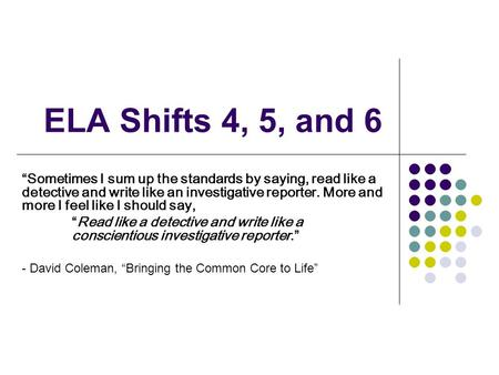 ELA Shifts 4, 5, and 6 Sometimes I sum up the standards by saying, read like a detective and write like an investigative reporter. More and more I feel.