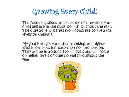 Growing Every Child! The following slides are examples of questions your child will use in the classroom throughout the year. The questions progress from.