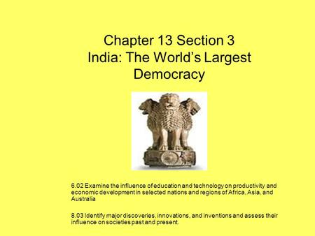 Chapter 13 Section 3 India: The Worlds Largest Democracy 6.02 Examine the influence of education and technology on productivity and economic development.