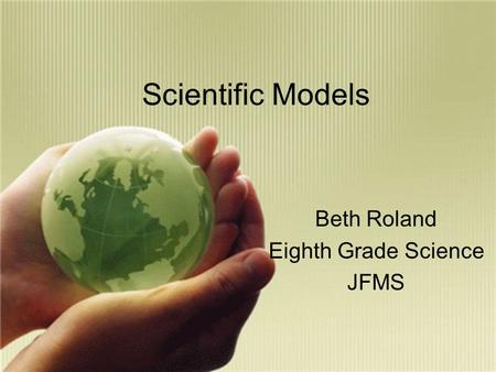 Scientific Models Beth Roland Eighth Grade Science JFMS.