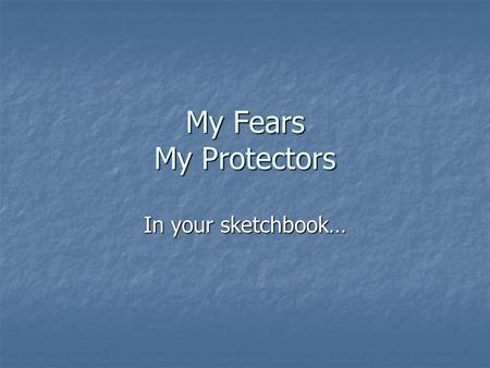 My Fears My Protectors In your sketchbook…. Fears What do you fear? What do you fear? Now or in the past Now or in the past Real or conceptual Real or.