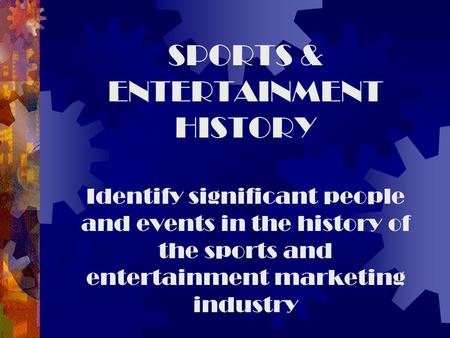 SPORTS & ENTERTAINMENT HISTORY Identify significant people and events in the history of the sports and entertainment marketing industry.