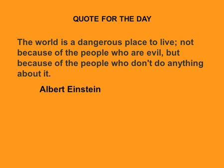 QUOTE FOR THE DAY The world is a dangerous place to live; not because of the people who are evil, but because of the people who don't do anything about.