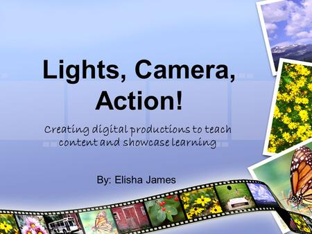 Lights, Camera, Action! Creating digital productions to teach content and showcase learning By: Elisha James.