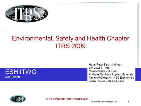 ITRS Winter Conference 2008 USA 1 Work in Progress: Not for Distribution ESH ITWG Jim Jewett Environmental, Safety and Health Chapter ITRS 2009 Hans-Peter.