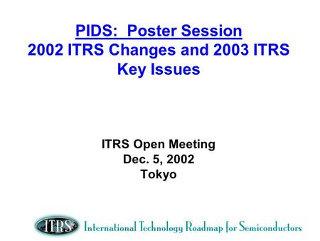 PIDS: Poster Session 2002 ITRS Changes and 2003 ITRS Key Issues ITRS Open Meeting Dec. 5, 2002 Tokyo.