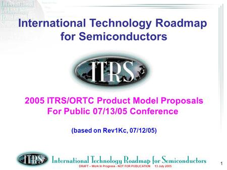 DRAFT – Work In Progress - NOT FOR PUBLICATION 13 July 2005 1 International Technology Roadmap for Semiconductors 2005 ITRS/ORTC Product Model Proposals.