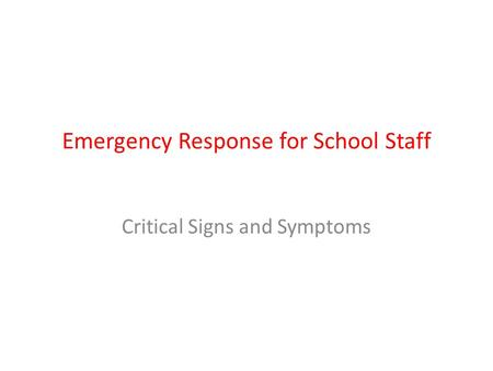 Emergency Response for School Staff Critical Signs and Symptoms.