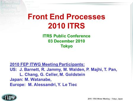 2010 ITRS Winter Meeting – Tokyo, Japan Front End Processes 2010 ITRS ITRS Public Conference 03 December 2010 Tokyo 2010 FEP ITWG Meeting Participants: