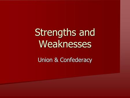 Strengths and Weaknesses Union & Confederacy. Strengths: Union or Confederacy 1. More Industry A = Union Strength 2. Familiar Territory A = Confederacy.