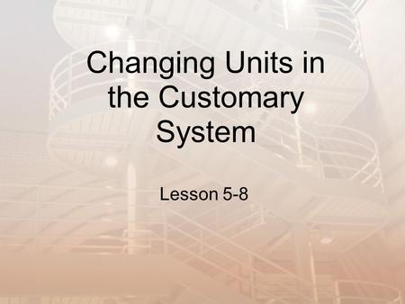 Changing Units in the Customary System Lesson 5-8.