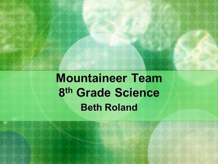 Mountaineer Team 8 th Grade Science Beth Roland. Instructor Background I have taught at JFMS for 15 years and hold a Bachelor's of Science degree in Biology.