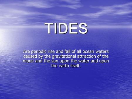 TIDES Are periodic rise and fall of all ocean waters caused by the gravitational attraction of the moon and the sun upon the water and upon the earth itself.