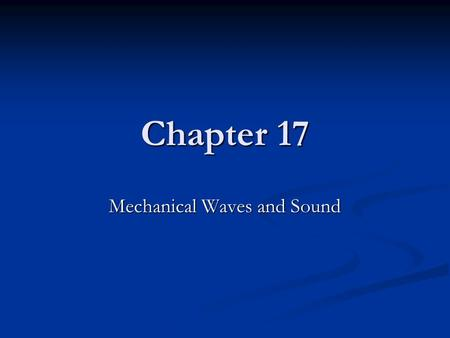 Chapter 17 Mechanical Waves and Sound. Chapter 17 *Mechanical wave- disturbance in matter that carries energy from one place to another *Mechanical wave-