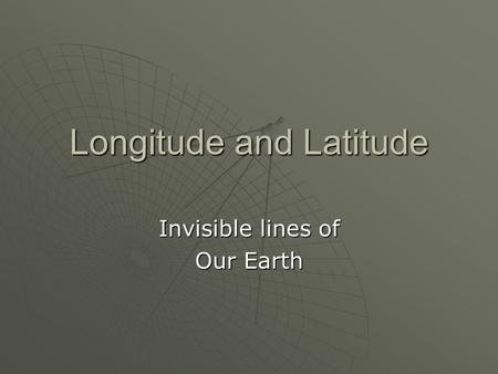 Longitude and Latitude Invisible lines of Our Earth.