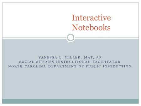 YANESSA L. MILLER, MAT, JD SOCIAL STUDIES INSTRUCTIONAL FACILITATOR NORTH CAROLINA DEPARTMENT OF PUBLIC INSTRUCTION Interactive Notebooks.