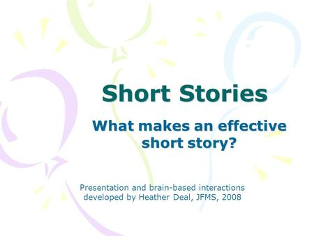 Short Stories What makes an effective short story? Presentation and brain-based interactions developed by Heather Deal, JFMS, 2008.