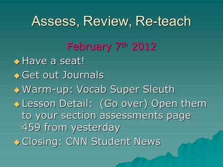 Assess, Review, Re-teach February 7 th 2012 Have a seat! Have a seat! Get out Journals Get out Journals Warm-up: Vocab Super Sleuth Warm-up: Vocab Super.