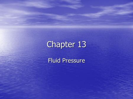 Chapter 13 Fluid Pressure. Chapter 13 Water pressure increases as depth increases. The pressure is constant, and it is exerted equally in all directions.