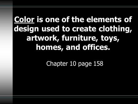 Color is one of the elements of design used to create clothing, artwork, furniture, toys, homes, and offices. Chapter 10 page 158.