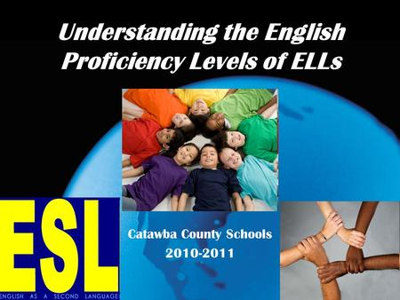 Understanding the English Proficiency Levels of ELLs Catawba County Schools 2010-2011.