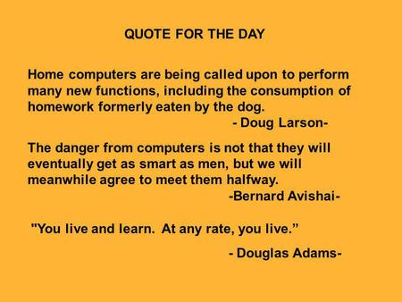 QUOTE FOR THE DAY Home computers are being called upon to perform many new functions, including the consumption of homework formerly eaten by the dog.