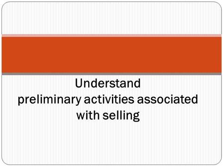Understand preliminary activities associated with selling.