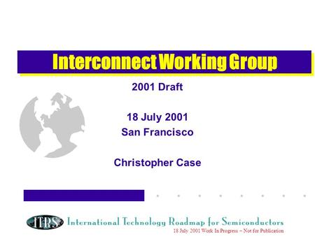 Work in Progress --- Not for Publication 18 July 2001 Work In Progress – Not for Publication Interconnect Working Group 2001 Draft 18 July 2001 San Francisco.