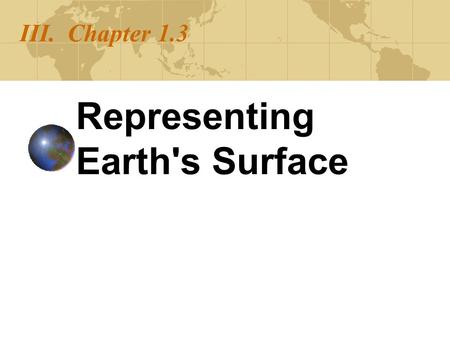 III. Chapter 1.3 Representing Earth's Surface. Map Projections A map projection is used to portray all or part of the round Earth on a flat surface. This.