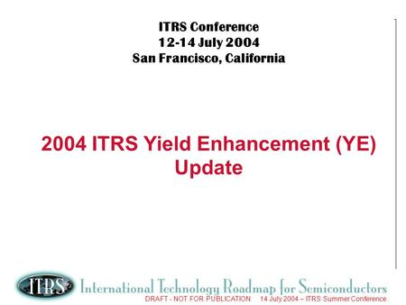 1 DRAFT - NOT FOR PUBLICATION 14 July 2004 – ITRS Summer Conference ITRS Conference 12-14 July 2004 San Francisco, California 2004 ITRS Yield Enhancement.