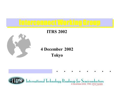 4 December 2002, ITRS 2002 Update Conference Interconnect Working Group ITRS 2002 4 December 2002 Tokyo.