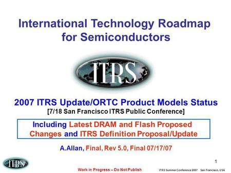 Work in Progress – Do Not Publish ITRS Summer Conference 2007 San Francisco, USA 1 International Technology Roadmap for Semiconductors 2007 ITRS Update/ORTC.